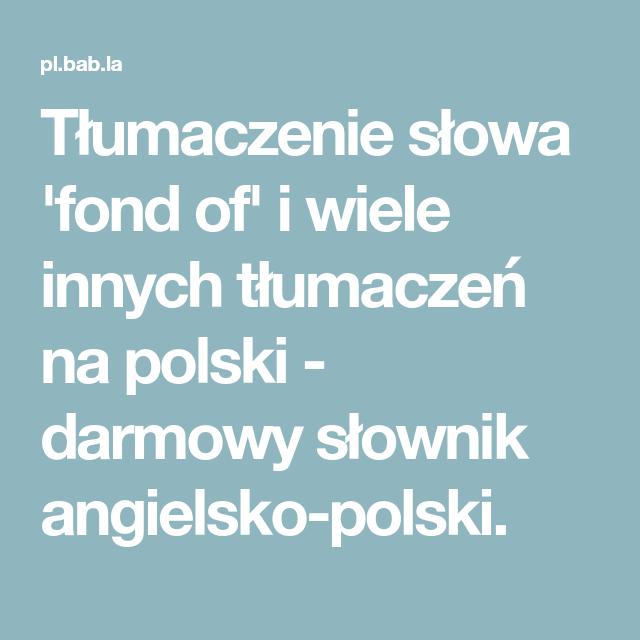 Tlumaczenie Slowa Fond Of I Wiele Innych Tlumaczen Na Polski Darmowy Slownik Angielsko Polski