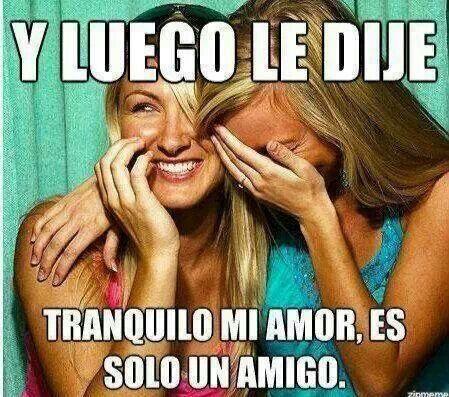 Y Luego Le Dije Tranquilo Mi Amor Es Solo Un Amigo Hacer Un Meme Memes Memes Feministas