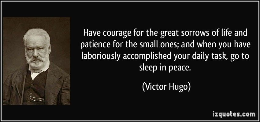 Have Courage For The Great Sorrows Of Life And Patience For The Small Ones And When You Have Laboriously Accompli Worthy Quotes Victor Hugo Quotes Victor Hugo