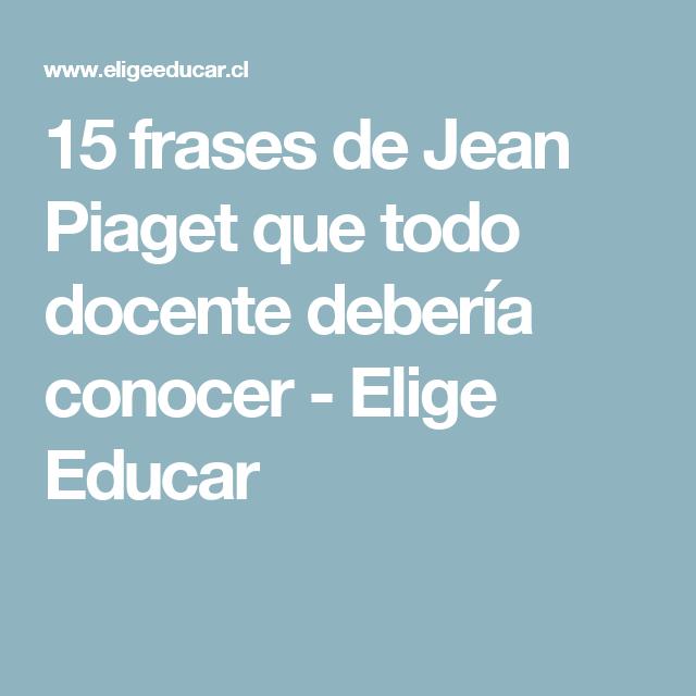 Amado 15 frases de Jean Piaget que todo docente debería conocer - Elige  JU68