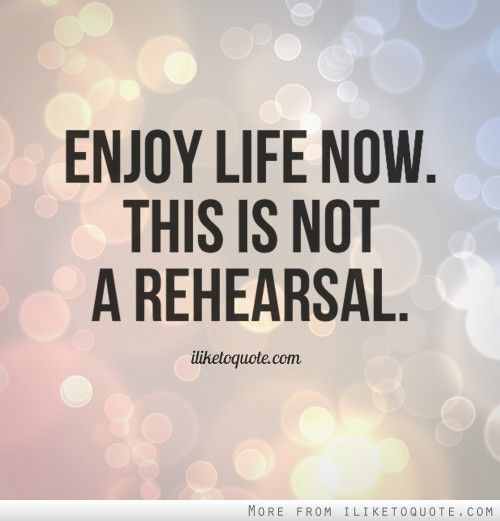 Enjoy Life Now This Is Not A Rehearsal Life Quotes Life Quotes