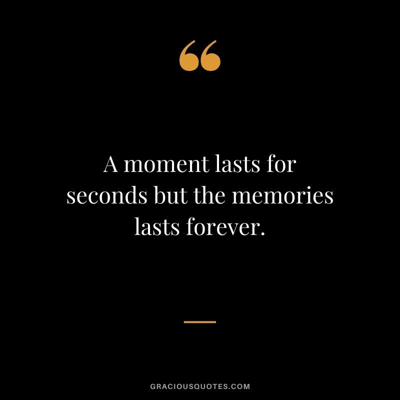 A Moment Lasts For Seconds But The Memories Lasts Forever Memories Quotes Good Memories Quotes Moments Quotes