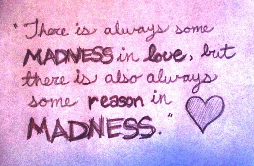 There is always some madness in love, but there is also always some reason in madness.  #love #madness #heart #reason ...