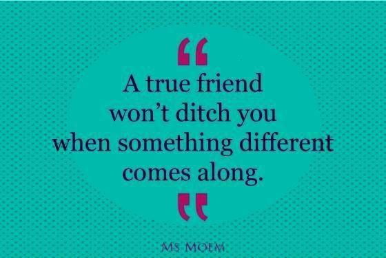 true friends dont ditch you as soon as something else comes along   friendship quote   Ms Moem