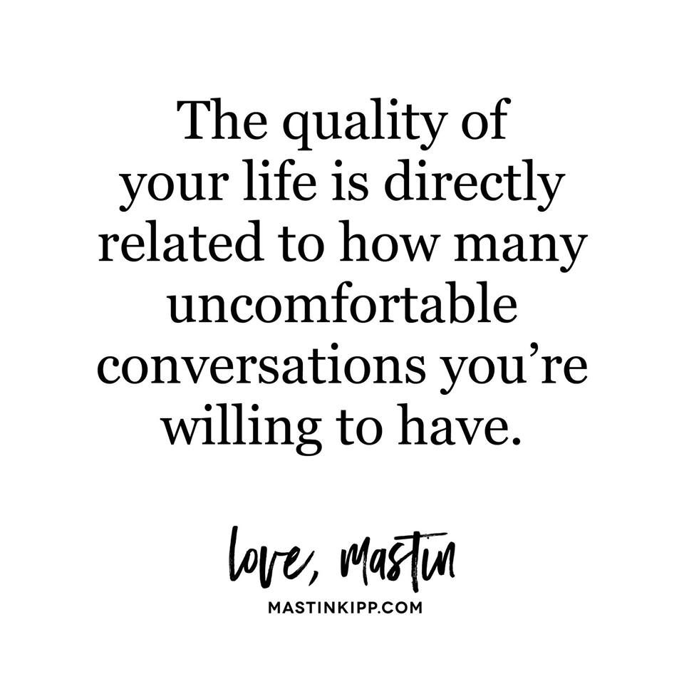 The Quality Of Your Life Is Directly Related To How Many Uncomfortable Conversations You Re Willing To Have Conversation Quotes Quotable Quotes Positive Quotes