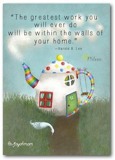 The greatest work you will ever do will be within the walls of your home..