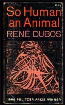 So Human An Animal by Rene J Dubos, 1969 Pulitzer Prize winner in General Non-Fiction #Pulitzer #PulitzerPrize #GoodReads #Books