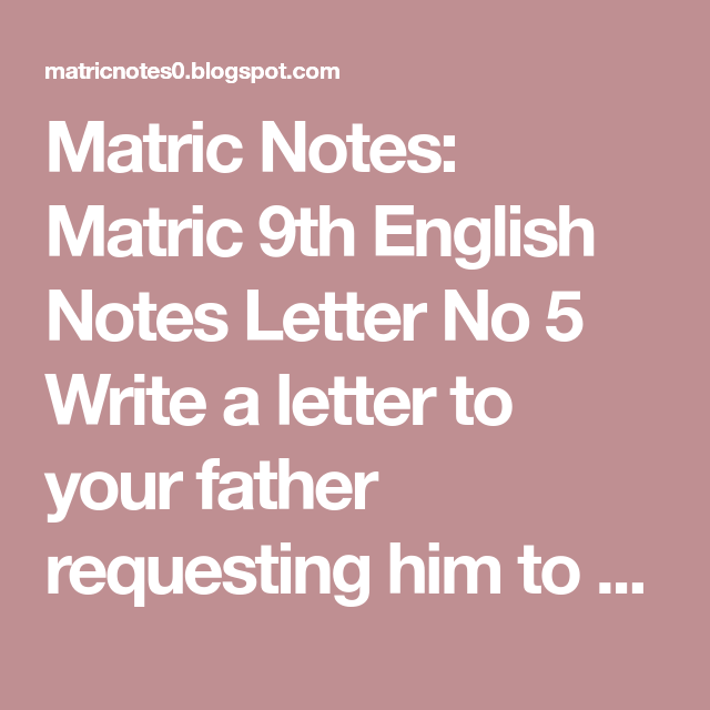 matric notes matric 9th english notes letter no 5 write a letter to your father requesting him to send you some extra funds for payment of his dues