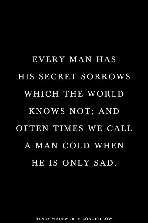 Superb Every Man Has His Secret Sorrows Which The World Knows Not; And Often Times  We Call A Man Cold When He Is Only Sad.   Henry Wadsworth Longfellow