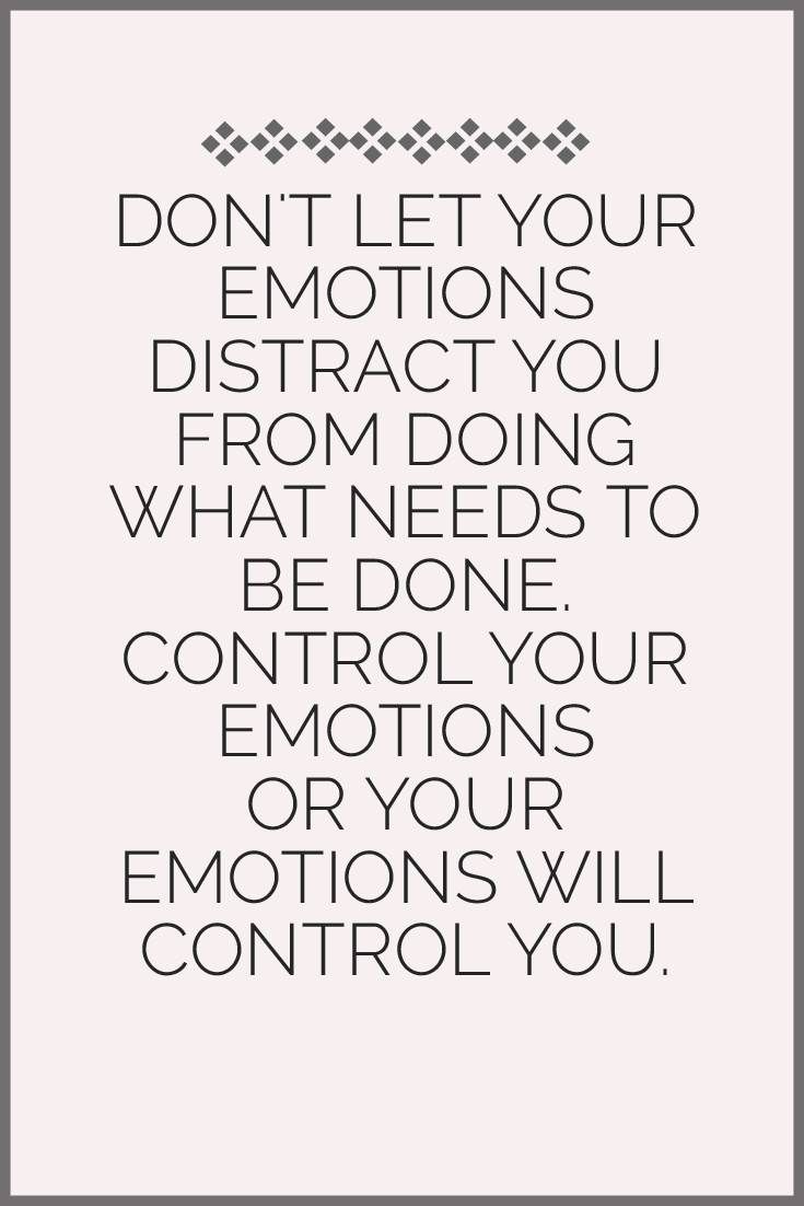 Don T Let Your Emotions Distract You From Doing What Needs To Be Done Control Your Emotions Or Your Emo Good Health Quotes Quotes To Live By Emotional Quotes