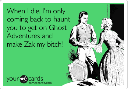 When I die, I'm only coming back to haunt you to get on Ghost Adventures and make Zak my bitch!