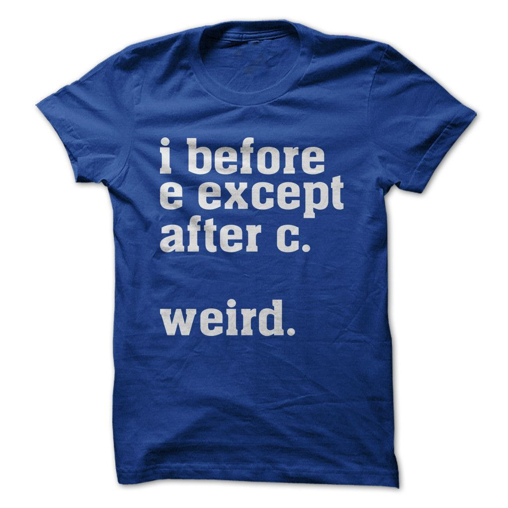 09b16f41c I Before E Except After C. Weird. - T Shirt | Just me | Funny shirts ...