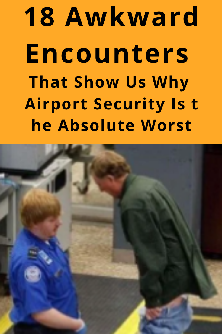 18 Awkward Encounters That Show Us Why Airport Security Is the Absolute Worst Theres no question that TSA agents are at least TRYING to make flying safer for all of us Wh...