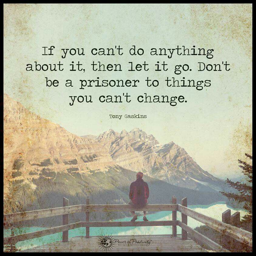 If You Canu0027t Do Anything About It, Then Let It Go. Donu0027t Be A Prisoner To  Things You Canu0027t Change.