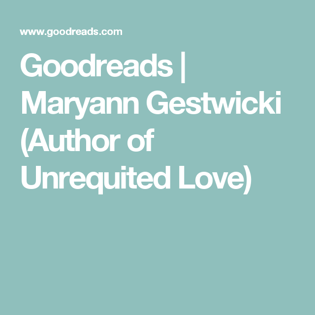 Goodreads Maryann Gestwicki Author Of Unrequited Love Websites