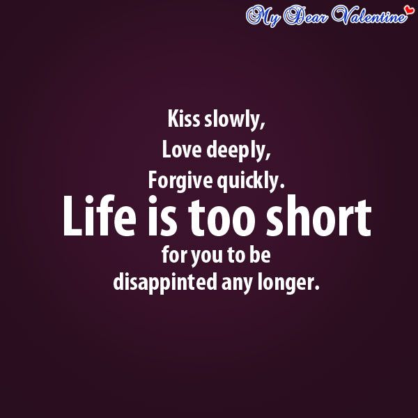 Kiss Slowly Love Deeply Forgive Quickly Life Is Too Short For You