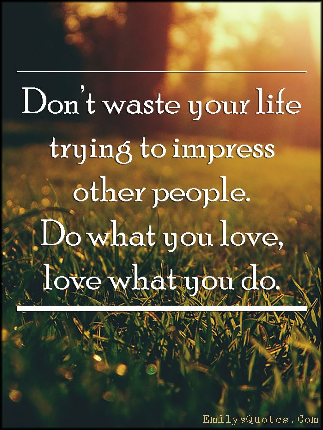 Dont Waste Your Life Trying To Impress Other People Do What You