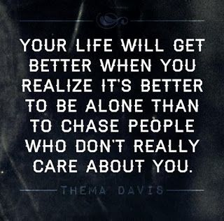 Life gets better when you realize it's better to be alone than to chase people who don't care about you