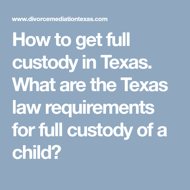 How To Get Full Custody In Texas What Are The Texas Law Requirements For Full Custody Of A Child Texas Law Custody How To Get