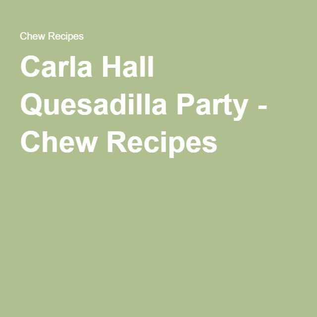 Carla Hall Quesadilla Party - Chew Recipes