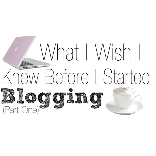 Things I Wish I Knew Before I Started Blogging (Part One)