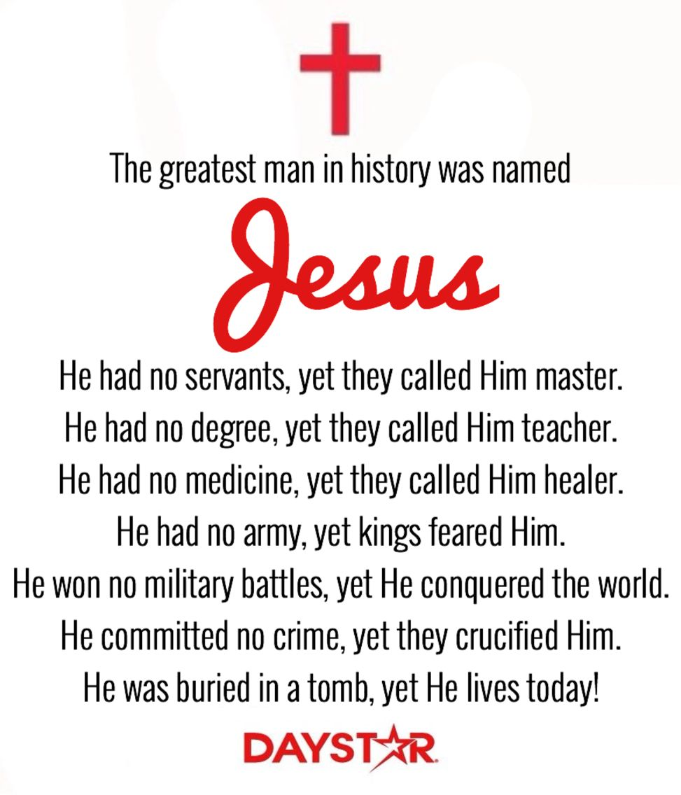 The greatest man in history was named Jesus. He had no servants, yet they called Him master. He had no degree, yet they called Him teacher. He had no medicine, yet they called Him healer. He had no army, yet kings feared Him. He won no military battles, yet He conquered the world. He committed no crime, yet they crucified Him. He was buried in a tomb, yet He lives today! [Daystar.com]