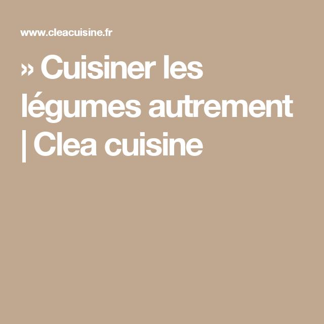 » Cuisiner les légumes autrement | Clea cuisine