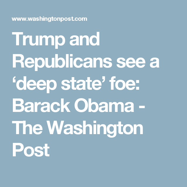 Trump and Republicans see a 'deep state' foe: Barack Obama - The Washington Post