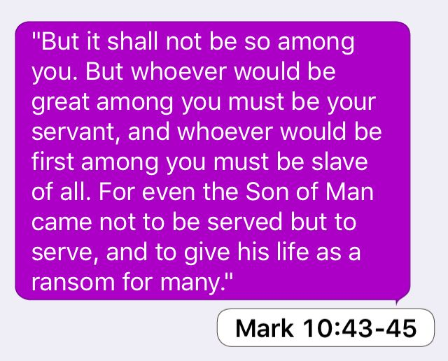 """Mark 10:43-45: """"But it shall not be so among you. But whoever would be great among you must be your servant, and whoever would be first among you must be slave of all. For even the Son of Man came not to be served but to serve, and to give his life as a ransom for many."""""""