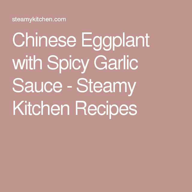 Chinese Eggplant with Spicy Garlic Sauce - Steamy Kitchen Recipes