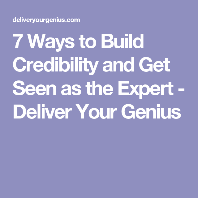7 Ways to Build Credibility and Get Seen as the Expert - Deliver Your Genius