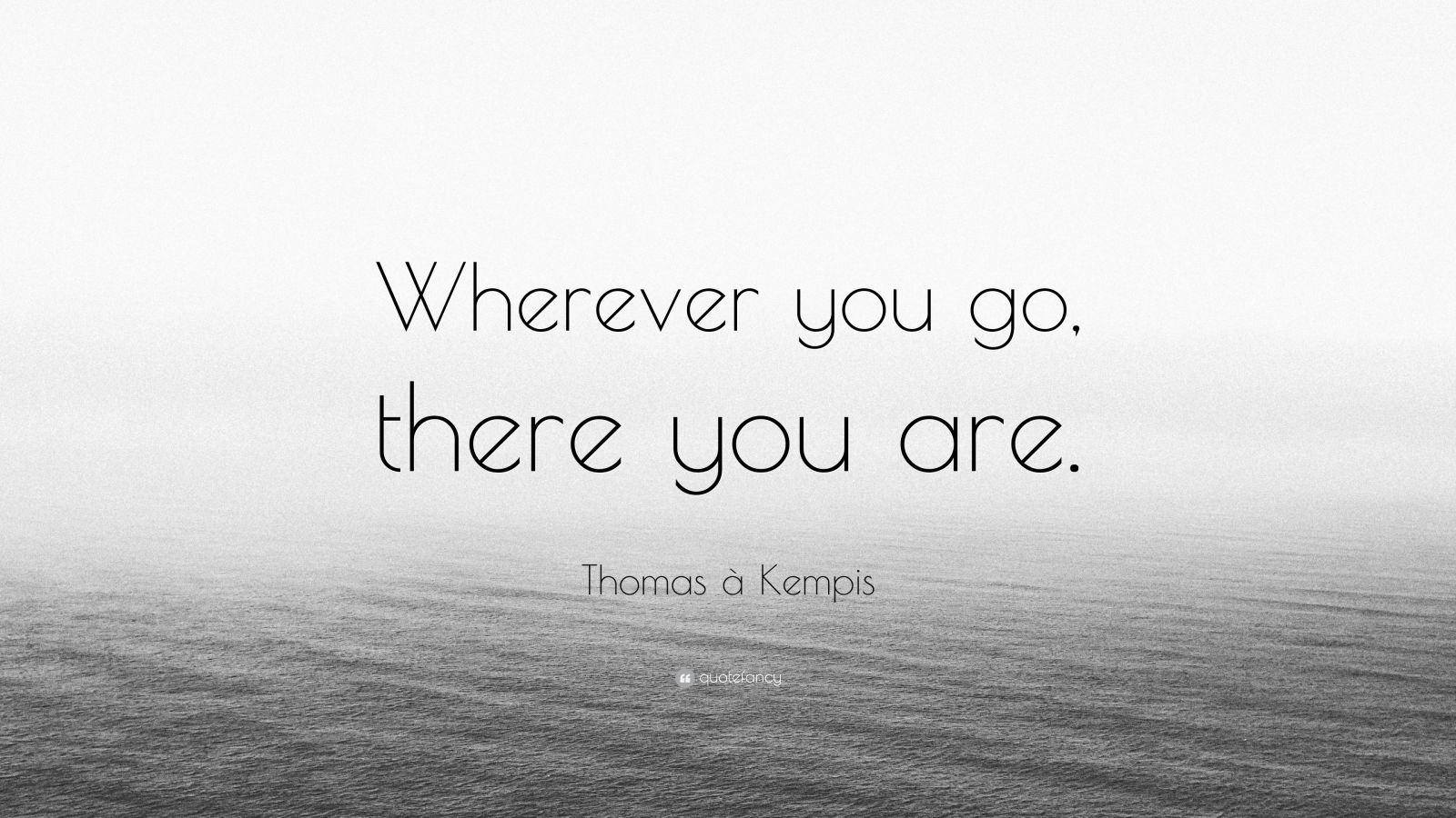 Thomas A Kempis Quote Wherever You Go There You Are Be Yourself Quotes Picture Quotes Beautiful Quotes