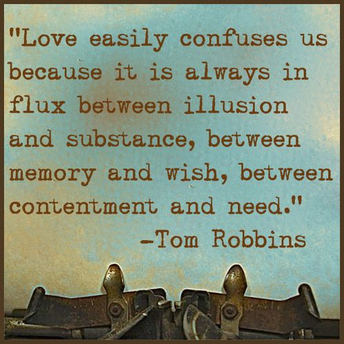 """Love easily confuses us because it is always in flux between illusion and substance, between memory and wish, between contentment and need."" ~ Tom Robbins ~"