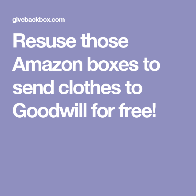 Resuse those Amazon boxes to send clothes to Goodwill for free!