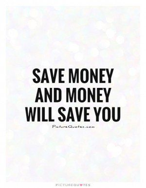 Save Money And Money Will Save You Quote Picture Quotes