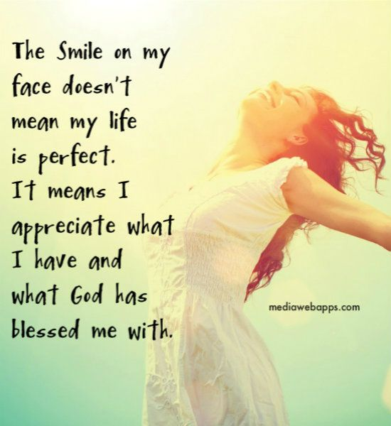 The Smile On My Face Doesn T Mean My Life Is Perfect It Means I Appreciate What I Have And What God Has Blessed Me Wit Inspirational Quotes Words Verse Quotes