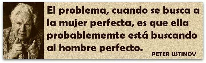 El problema cuando se busca a la mujer perfecta, es que ella probablemente está buscando al hombre perfecto.