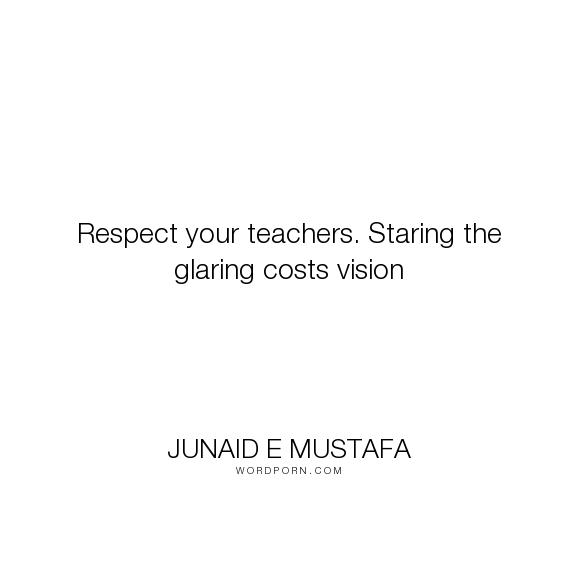 Junaid E Mustafa Respect Your Teachers Staring The Glaring Costs