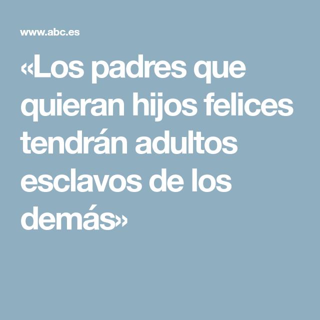 Resultado de imagen de Los padres que quieran hijos felices tendrán adultos esclavos de los demás»