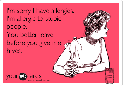 I M Sorry I Have Allergies I M Allergic To Stupid People You Better Leave Before You Give Me Hives Ecards Funny Funny Quotes Laugh