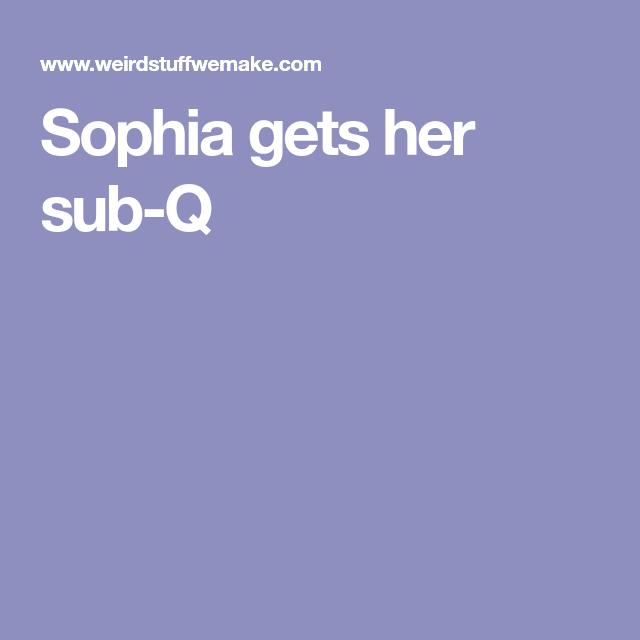 Sophia Gets Her Sub-Q