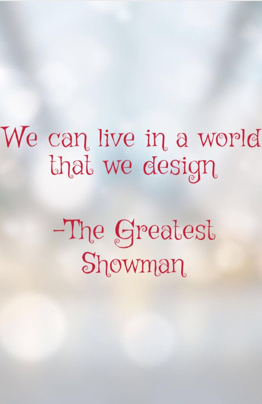 2e0a09caa3 Love this. The Greatest Showman. We can live in a world that we design.