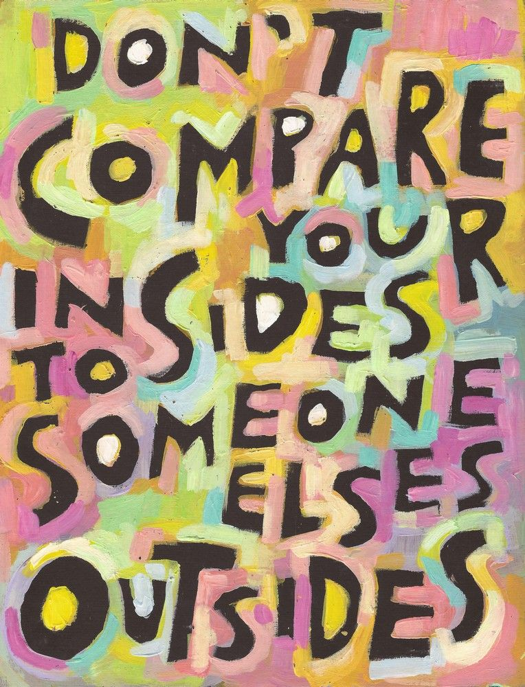 Don't compare your insides to someone elses' outsides We have all done it- we see someone who seems to have it all together and next we start doubting our own life. Why am I not as pretty, rich, skinny, youthful, successful, balanced and happy as so-and-so. Their life looks perfect next to mine and it's not fair.  You are absolutely  right - it isn't fair. It's completely unfair to judge the state of your life by by looking at another persons situation because you can never know HOW their…
