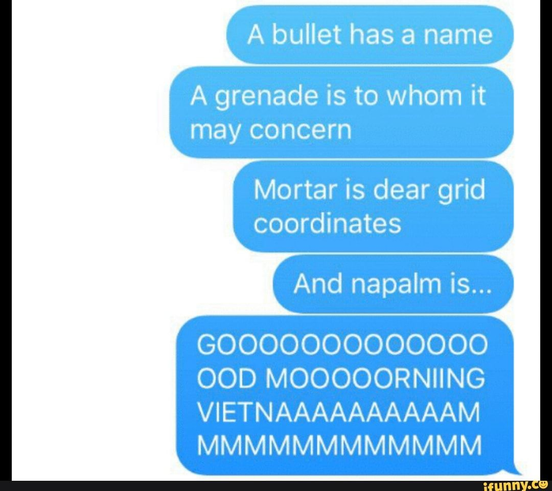 A Bullet Has A Name A Grenade Is To Whom It May Concern Mortar Is Dear Grid Coordinates And Napalm Is Ood Mooooorniing Ifunny Coordinates Ifunny Don T Blink