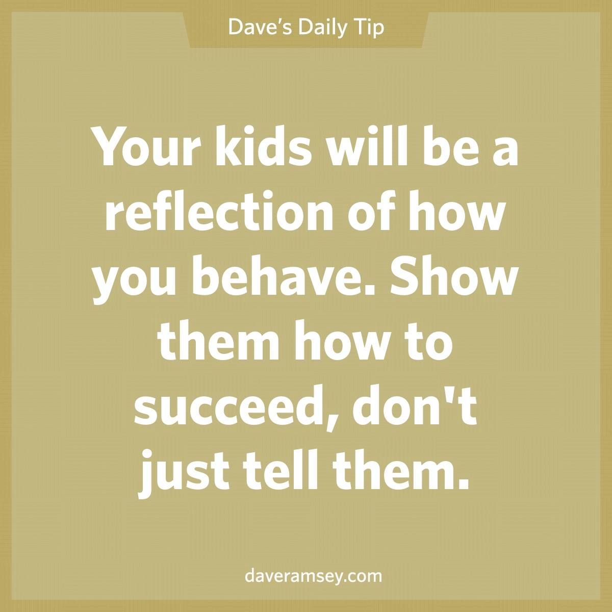 Your Kids Will Be A Reflection Of How You Behave Show Them How To Succeed Don T Just Tell Th Practice What You Preach Dave Ramsey Quotes Inspirational Quotes