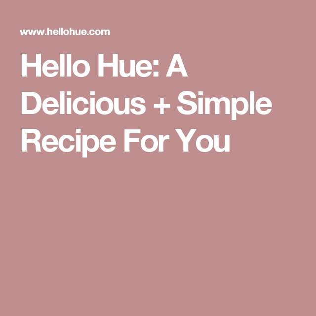 Hello Hue: A Delicious + Simple Recipe For You