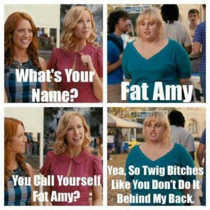 Fat Amy is my name :)