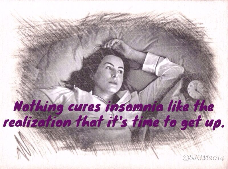 Nothing cures insomnia like the realization that it's time to get up!  So true!!!!