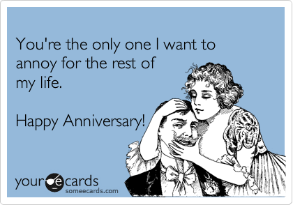 Funny Anniversary Ecard Youre The Only One I Want To Annoy For
