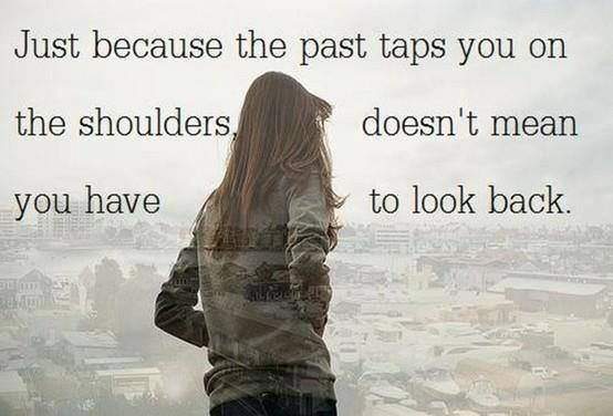 Just because the past taps you on the shoulders doesn't mean you have to look back.